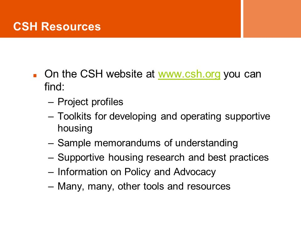 CSH Resources On the CSH website at www.csh.org you can find:www.csh.org –Project profiles –Toolkits for developing and operating supportive housing –Sample memorandums of understanding –Supportive housing research and best practices –Information on Policy and Advocacy –Many, many, other tools and resources