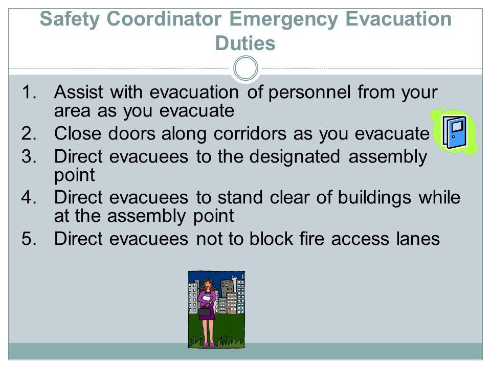 Safety Coordinator Emergency Evacuation Duties 1.Assist with evacuation of personnel from your area as you evacuate 2.Close doors along corridors as you evacuate 3.Direct evacuees to the designated assembly point 4.Direct evacuees to stand clear of buildings while at the assembly point 5.Direct evacuees not to block fire access lanes