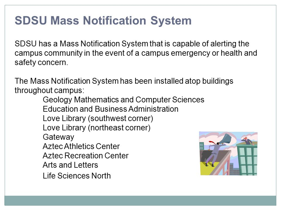 SDSU Mass Notification System The Mass Notification System is also available within additional buildings and residence halls: Zura Tenochca Cuicacalli Maya Olmeca Chapultapec Aztec Center Love Library Viejas Arena