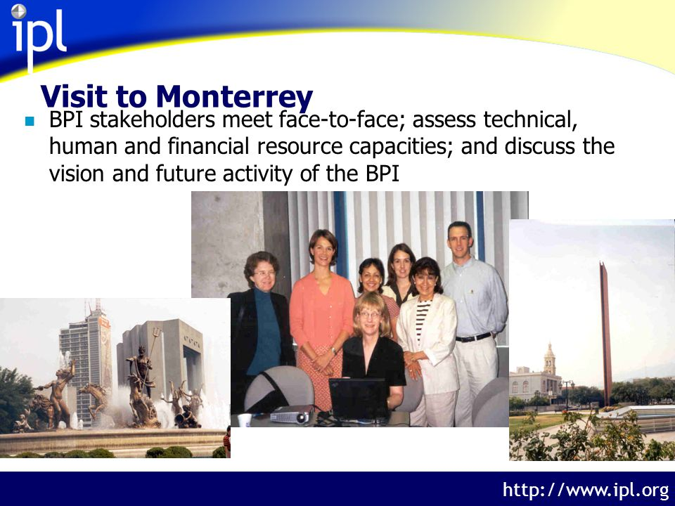 The Internet Public Library http://www.ipl.org Visit to Monterrey n BPI stakeholders meet face-to-face; assess technical, human and financial resource capacities; and discuss the vision and future activity of the BPI