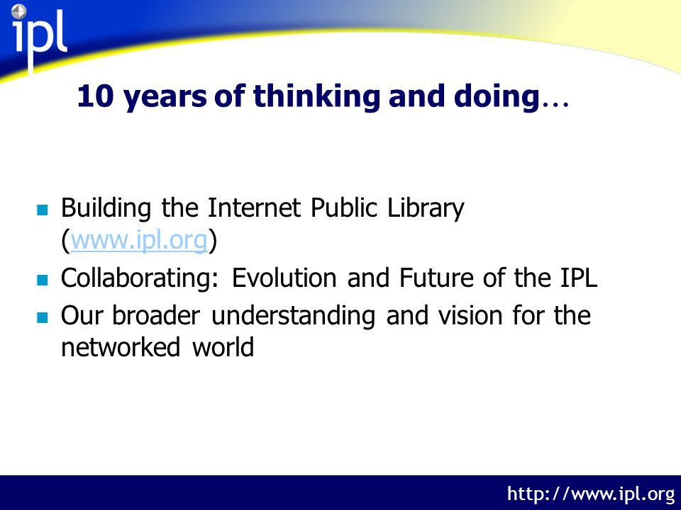 The Internet Public Library http://www.ipl.org 10 years of thinking and doing … n Building the Internet Public Library (www.ipl.org)www.ipl.org n Collaborating: Evolution and Future of the IPL n Our broader understanding and vision for the networked world