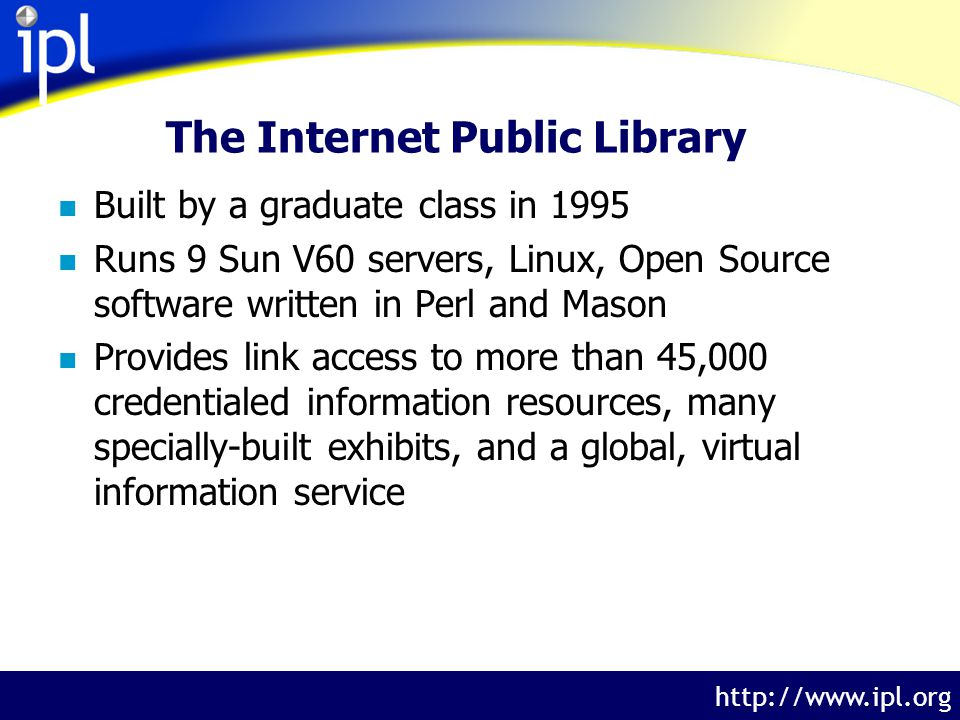 The Internet Public Library http://www.ipl.org The Internet Public Library n Built by a graduate class in 1995 n Runs 9 Sun V60 servers, Linux, Open Source software written in Perl and Mason n Provides link access to more than 45,000 credentialed information resources, many specially-built exhibits, and a global, virtual information service