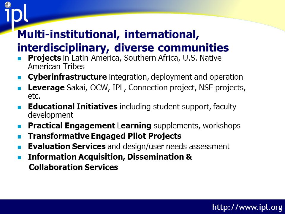 The Internet Public Library http://www.ipl.org Multi-institutional, international, interdisciplinary, diverse communities n Projects in Latin America, Southern Africa, U.S.