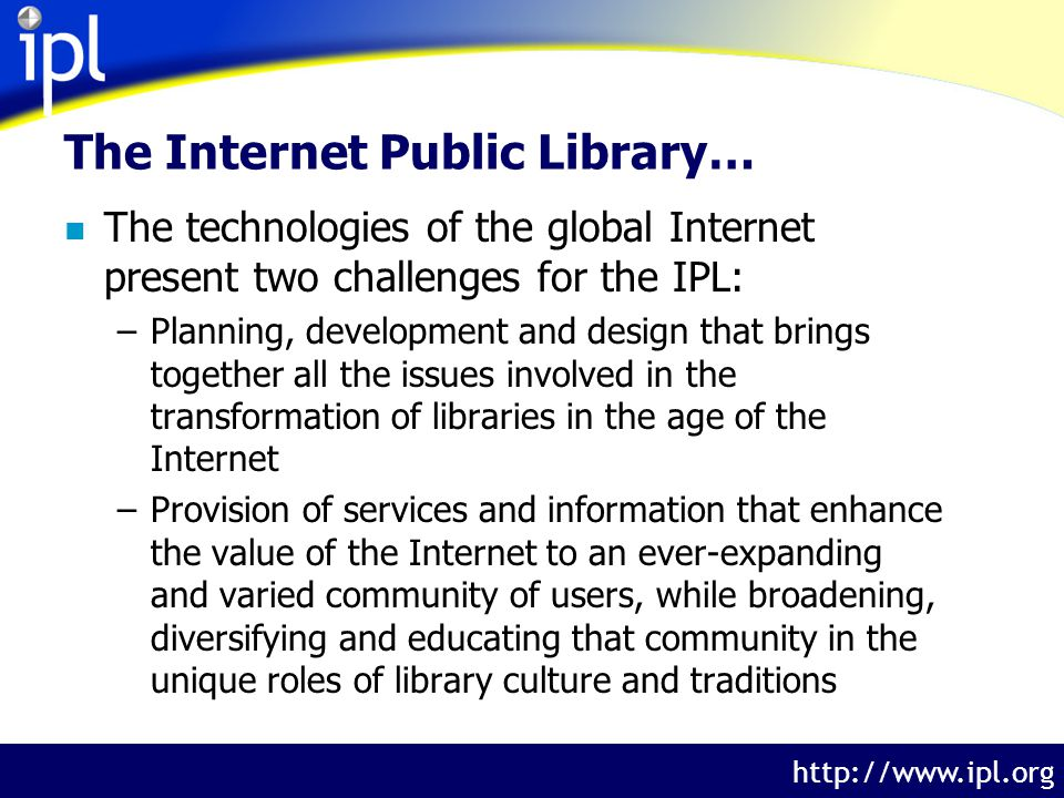 The Internet Public Library http://www.ipl.org The Internet Public Library… n The technologies of the global Internet present two challenges for the IPL: –Planning, development and design that brings together all the issues involved in the transformation of libraries in the age of the Internet –Provision of services and information that enhance the value of the Internet to an ever-expanding and varied community of users, while broadening, diversifying and educating that community in the unique roles of library culture and traditions