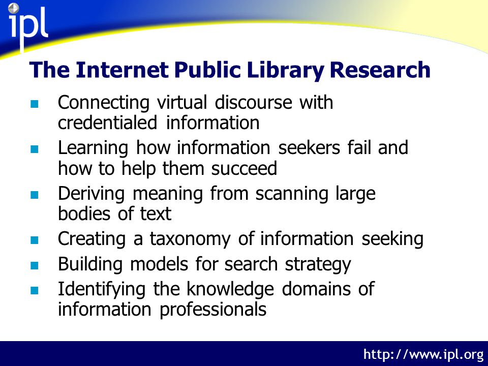 The Internet Public Library http://www.ipl.org The Internet Public Library Research n Connecting virtual discourse with credentialed information n Learning how information seekers fail and how to help them succeed n Deriving meaning from scanning large bodies of text n Creating a taxonomy of information seeking n Building models for search strategy n Identifying the knowledge domains of information professionals