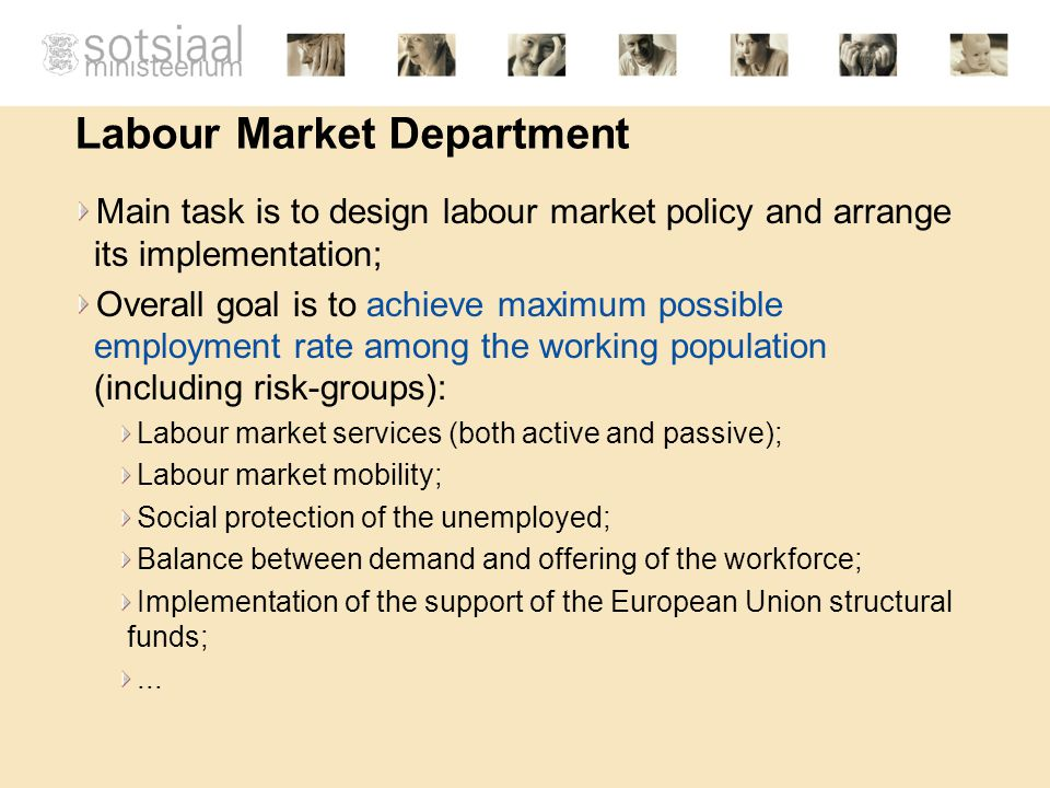Labour Market Department Main task is to design labour market policy and arrange its implementation; Overall goal is to achieve maximum possible employment rate among the working population (including risk-groups): Labour market services (both active and passive); Labour market mobility; Social protection of the unemployed; Balance between demand and offering of the workforce; Implementation of the support of the European Union structural funds;...