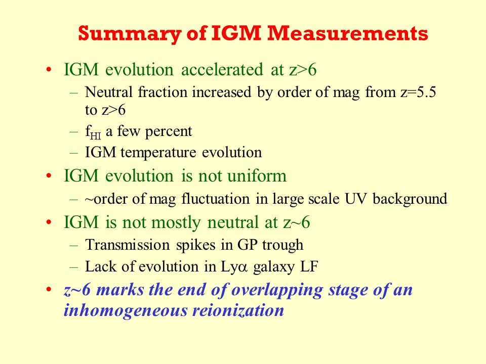 Summary of IGM Measurements IGM evolution accelerated at z>6 –Neutral fraction increased by order of mag from z=5.5 to z>6 –f HI a few percent –IGM temperature evolution IGM evolution is not uniform –~order of mag fluctuation in large scale UV background IGM is not mostly neutral at z~6 –Transmission spikes in GP trough –Lack of evolution in Ly  galaxy LF z~6 marks the end of overlapping stage of an inhomogeneous reionization