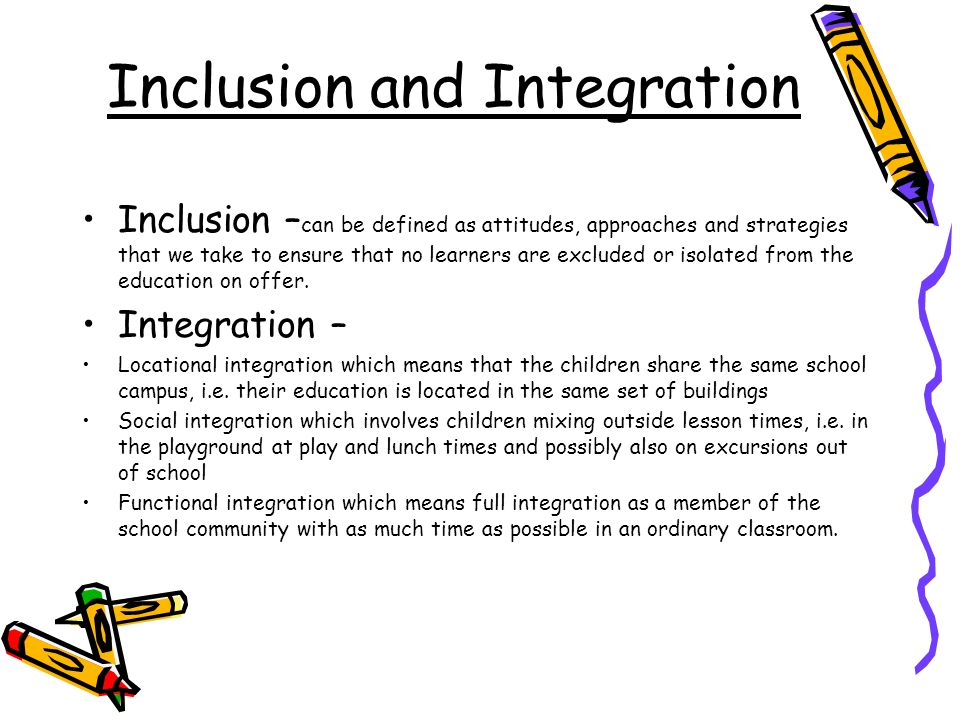 Inclusion and Integration Inclusion – can be defined as attitudes, approaches and strategies that we take to ensure that no learners are excluded or isolated from the education on offer.
