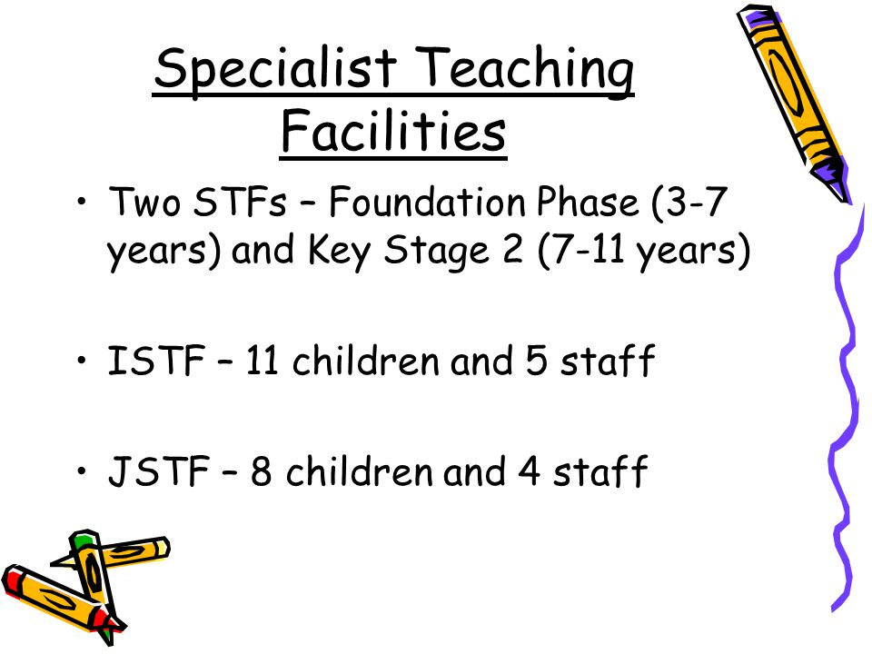 Specialist Teaching Facilities Two STFs – Foundation Phase (3-7 years) and Key Stage 2 (7-11 years) ISTF – 11 children and 5 staff JSTF – 8 children and 4 staff