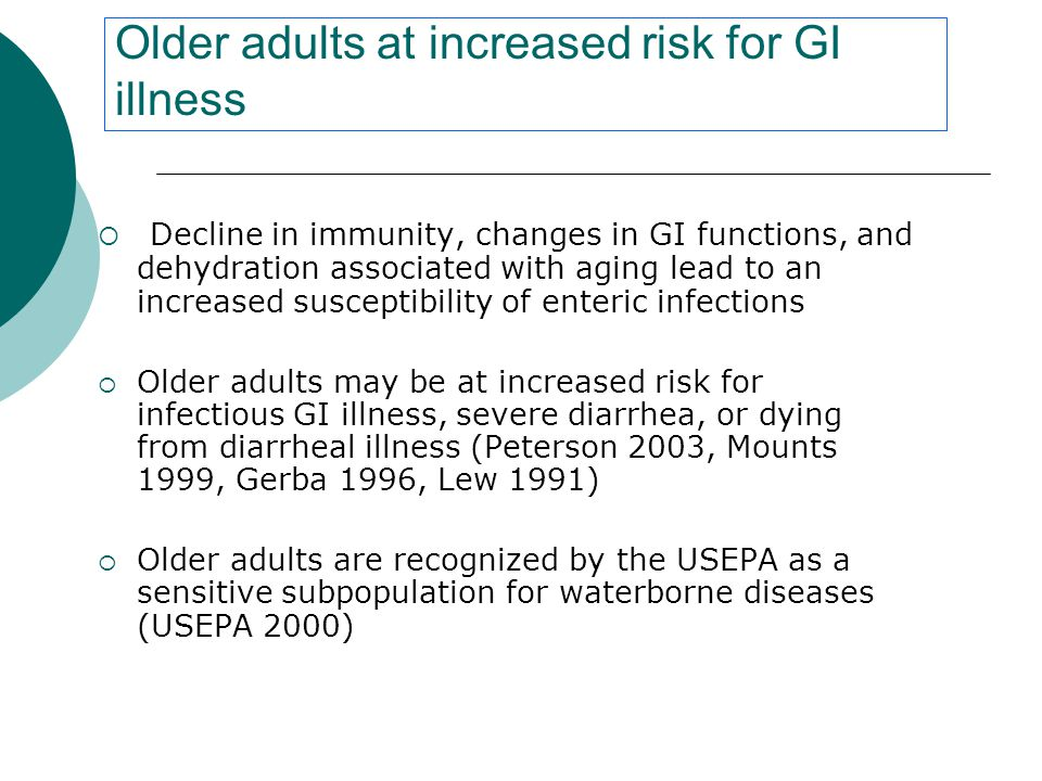Older adults at increased risk for GI illness  Decline in immunity, changes in GI functions, and dehydration associated with aging lead to an increased susceptibility of enteric infections  Older adults may be at increased risk for infectious GI illness, severe diarrhea, or dying from diarrheal illness (Peterson 2003, Mounts 1999, Gerba 1996, Lew 1991)  Older adults are recognized by the USEPA as a sensitive subpopulation for waterborne diseases (USEPA 2000)