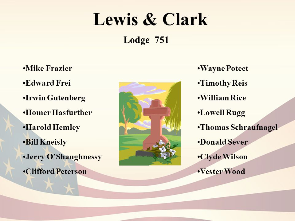 Lewis & Clark Lodge 751 Mike Frazier Edward Frei Irwin Gutenberg Homer Hasfurther Harold Hemley Bill Kneisly Jerry O'Shaughnessy Clifford Peterson Wayne Poteet Timothy Reis William Rice Lowell Rugg Thomas Schraufnagel Donald Sever Clyde Wilson Vester Wood