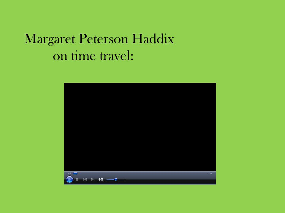 Margaret Peterson Haddix on time travel: http://www.youtube.com/watch v=_dLusrjcl_k& feature=player_embedded