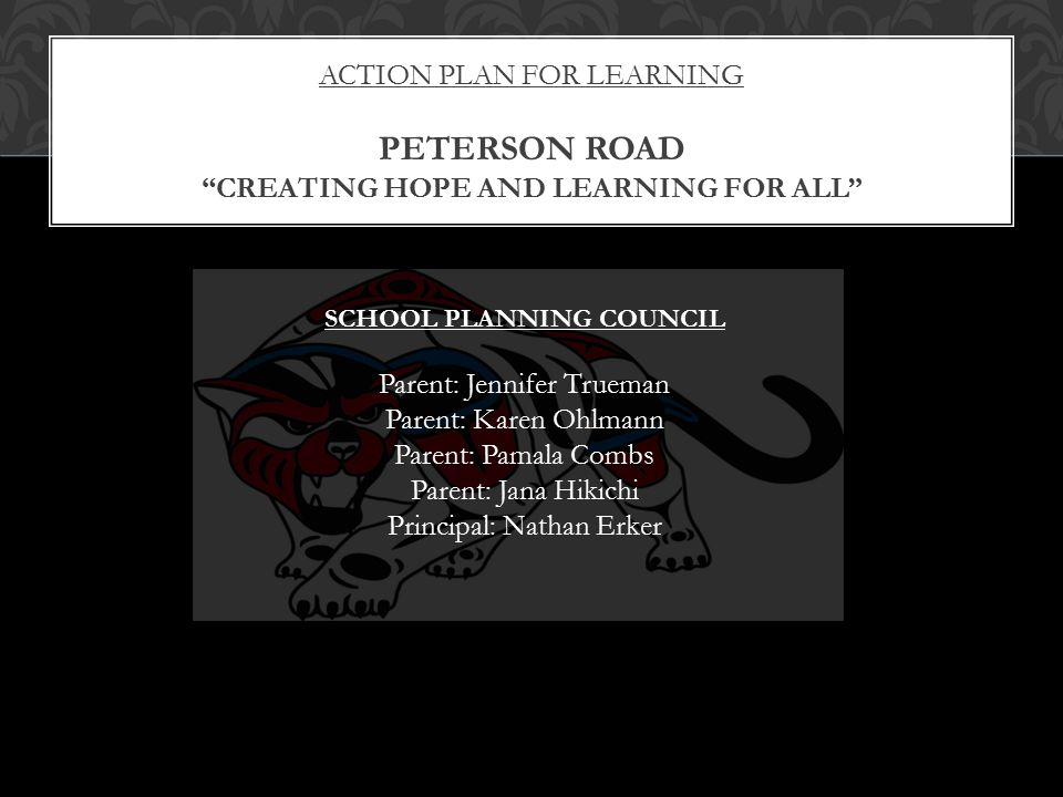 ACTION PLAN FOR LEARNING PETERSON ROAD CREATING HOPE AND LEARNING FOR ALL SCHOOL PLANNING COUNCIL Parent: Jennifer Trueman Parent: Karen Ohlmann Parent: Pamala Combs Parent: Jana Hikichi Principal: Nathan Erker