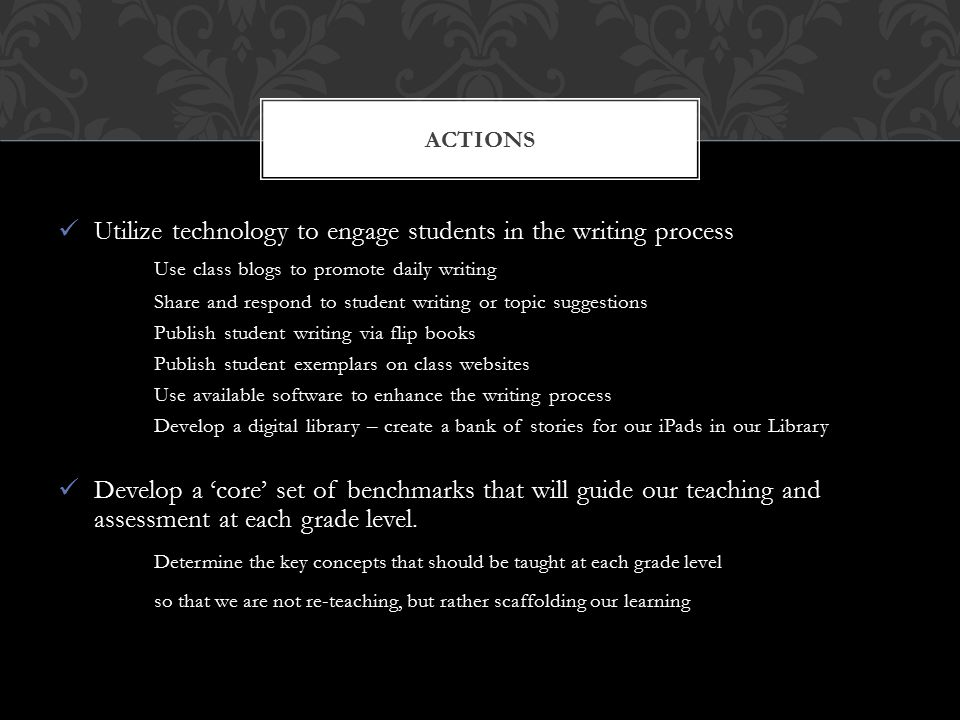 Utilize technology to engage students in the writing process Use class blogs to promote daily writing Share and respond to student writing or topic suggestions Publish student writing via flip books Publish student exemplars on class websites Use available software to enhance the writing process Develop a digital library – create a bank of stories for our iPads in our Library Develop a 'core' set of benchmarks that will guide our teaching and assessment at each grade level.