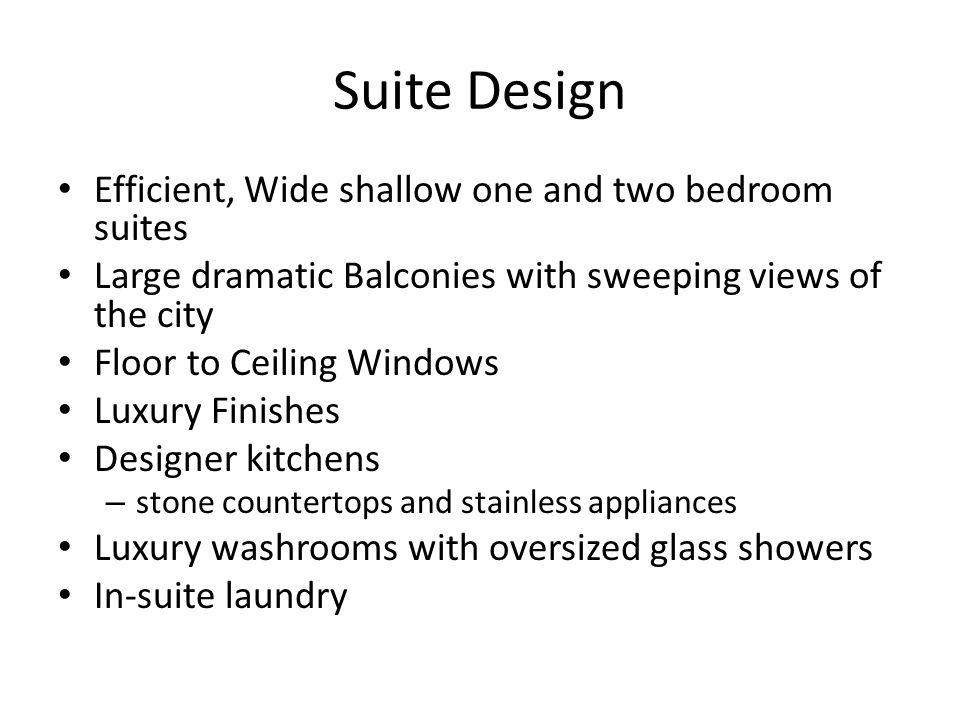 Suite Design Efficient, Wide shallow one and two bedroom suites Large dramatic Balconies with sweeping views of the city Floor to Ceiling Windows Luxu