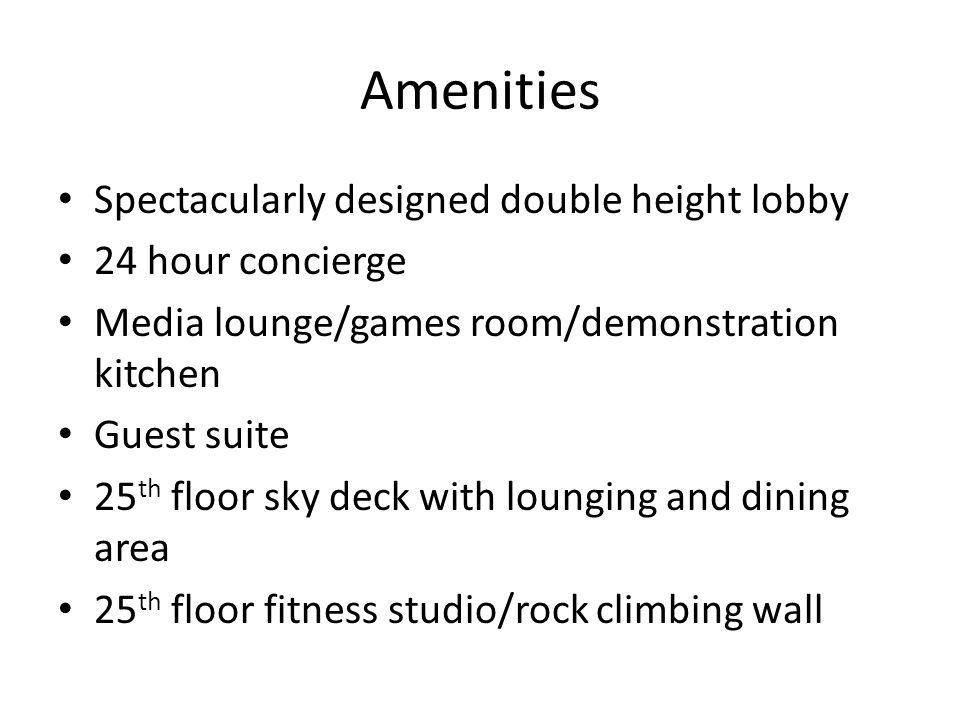Amenities Spectacularly designed double height lobby 24 hour concierge Media lounge/games room/demonstration kitchen Guest suite 25 th floor sky deck