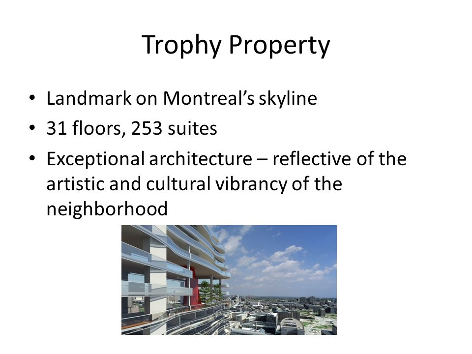 Trophy Property Landmark on Montreal's skyline 31 floors, 253 suites Exceptional architecture – reflective of the artistic and cultural vibrancy of th