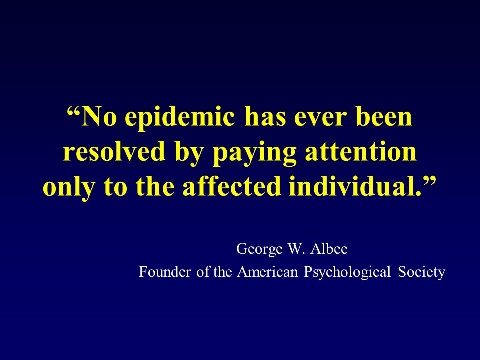 No epidemic has ever been resolved by paying attention only to the affected individual. George W.