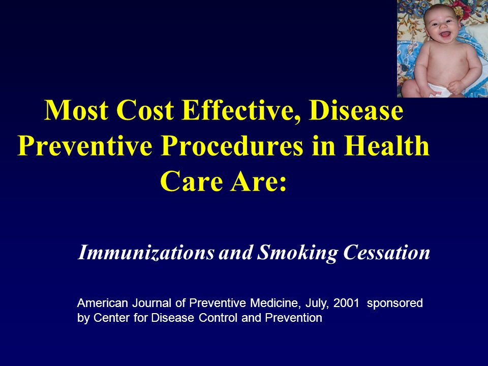 Most Cost Effective, Disease Preventive Procedures in Health Care Are: Immunizations and Smoking Cessation American Journal of Preventive Medicine, July, 2001 sponsored by Center for Disease Control and Prevention