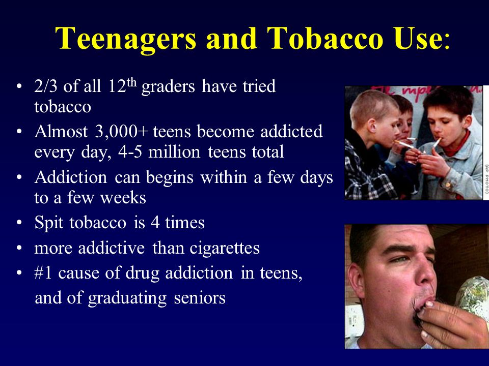 Teenagers and Tobacco Use: 2/3 of all 12 th graders have tried tobacco Almost 3,000+ teens become addicted every day, 4-5 million teens total Addiction can begins within a few days to a few weeks Spit tobacco is 4 times more addictive than cigarettes #1 cause of drug addiction in teens, and of graduating seniors
