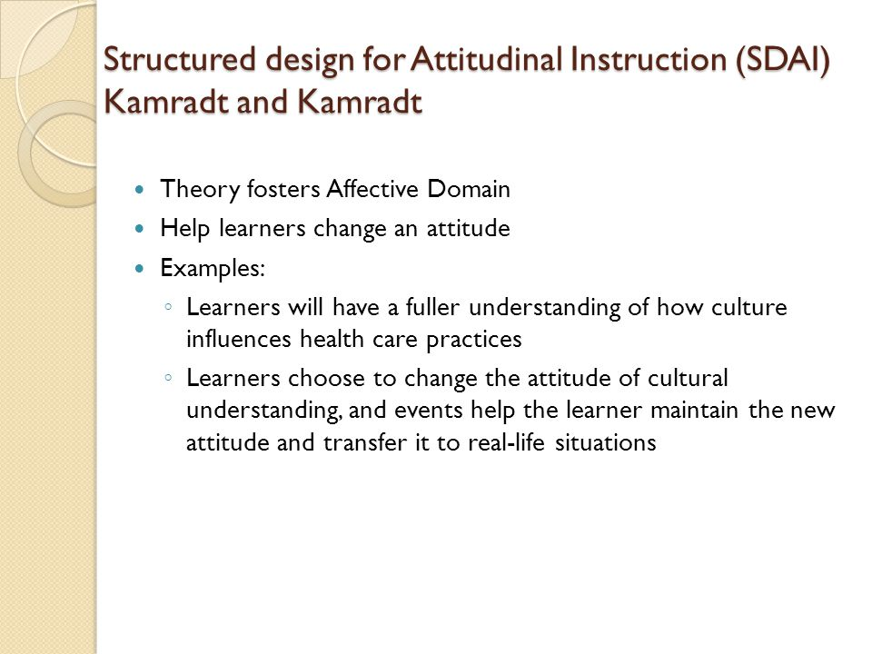 Structured design for Attitudinal Instruction (SDAI) Kamradt and Kamradt Theory fosters Affective Domain Help learners change an attitude Examples: ◦ Learners will have a fuller understanding of how culture influences health care practices ◦ Learners choose to change the attitude of cultural understanding, and events help the learner maintain the new attitude and transfer it to real-life situations
