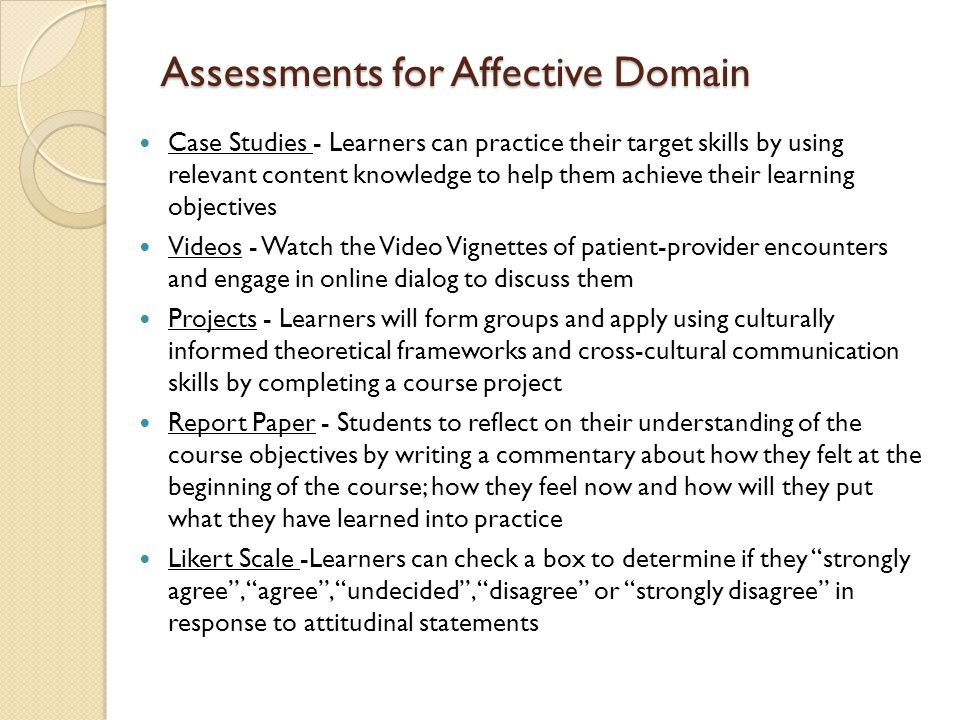 Assessments for Affective Domain Case Studies - Learners can practice their target skills by using relevant content knowledge to help them achieve their learning objectives Videos - Watch the Video Vignettes of patient-provider encounters and engage in online dialog to discuss them Projects - Learners will form groups and apply using culturally informed theoretical frameworks and cross-cultural communication skills by completing a course project Report Paper - Students to reflect on their understanding of the course objectives by writing a commentary about how they felt at the beginning of the course; how they feel now and how will they put what they have learned into practice Likert Scale -Learners can check a box to determine if they strongly agree , agree , undecided , disagree or strongly disagree in response to attitudinal statements