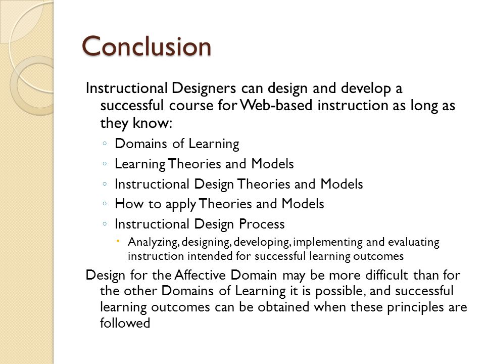 Conclusion Instructional Designers can design and develop a successful course for Web-based instruction as long as they know: ◦ Domains of Learning ◦ Learning Theories and Models ◦ Instructional Design Theories and Models ◦ How to apply Theories and Models ◦ Instructional Design Process  Analyzing, designing, developing, implementing and evaluating instruction intended for successful learning outcomes Design for the Affective Domain may be more difficult than for the other Domains of Learning it is possible, and successful learning outcomes can be obtained when these principles are followed