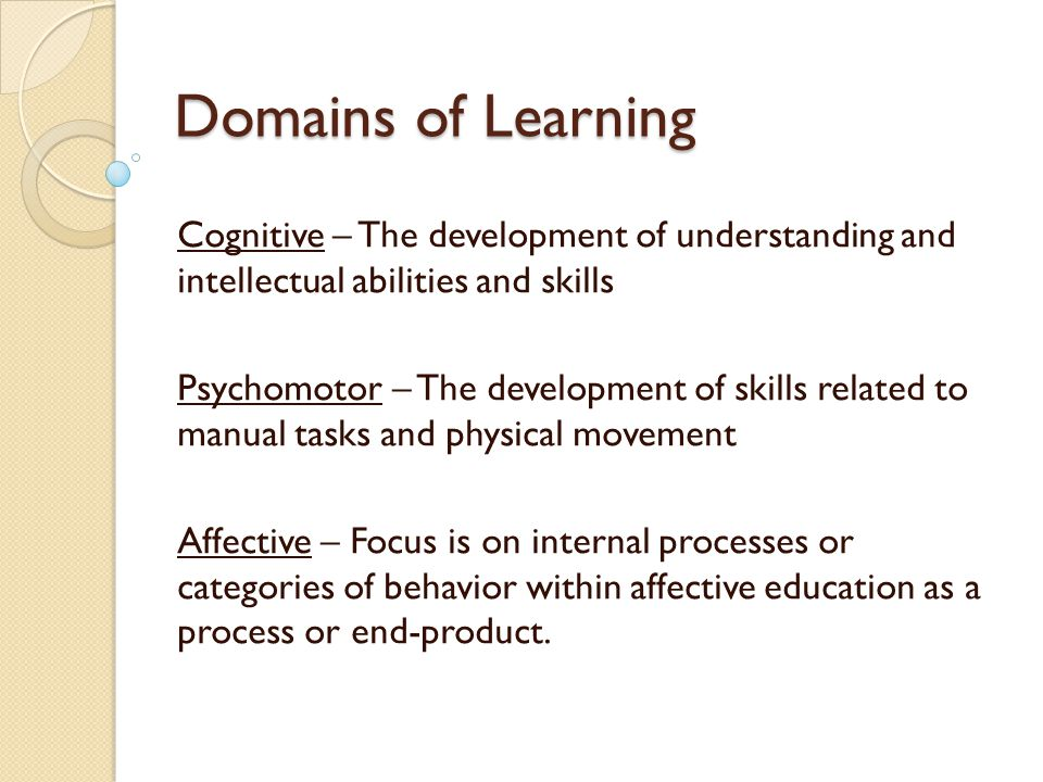 Domains of Learning Cognitive – The development of understanding and intellectual abilities and skills Psychomotor – The development of skills related to manual tasks and physical movement Affective – Focus is on internal processes or categories of behavior within affective education as a process or end-product.