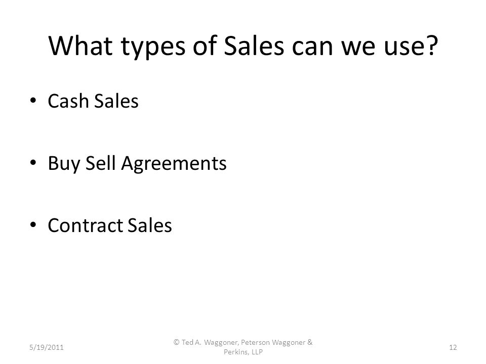 What types of Sales can we use. Cash Sales Buy Sell Agreements Contract Sales 5/19/2011 © Ted A.