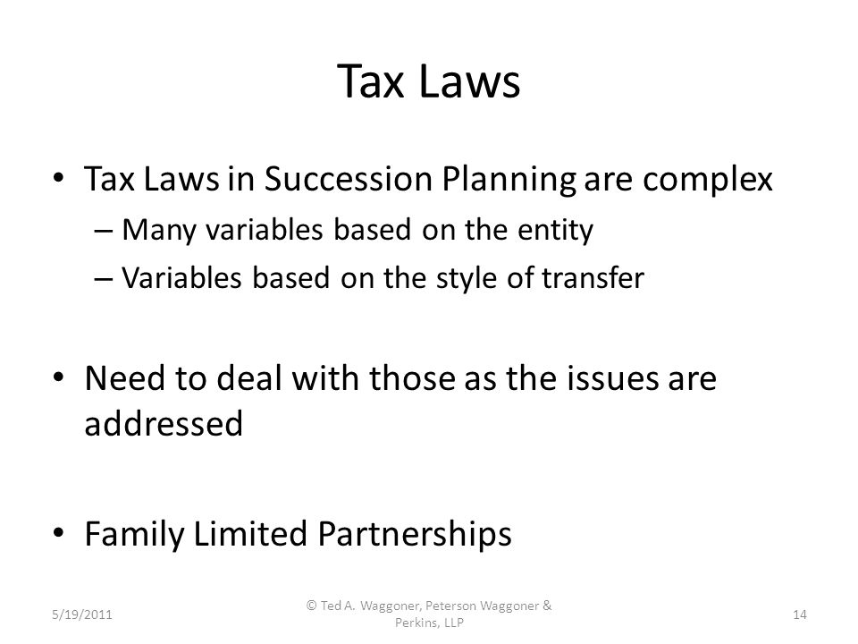 Tax Laws Tax Laws in Succession Planning are complex – Many variables based on the entity – Variables based on the style of transfer Need to deal with those as the issues are addressed Family Limited Partnerships 5/19/2011 © Ted A.