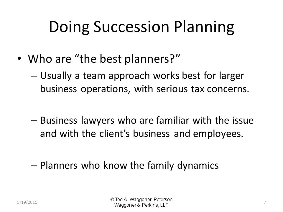 Doing Succession Planning Who are the best planners – Usually a team approach works best for larger business operations, with serious tax concerns.