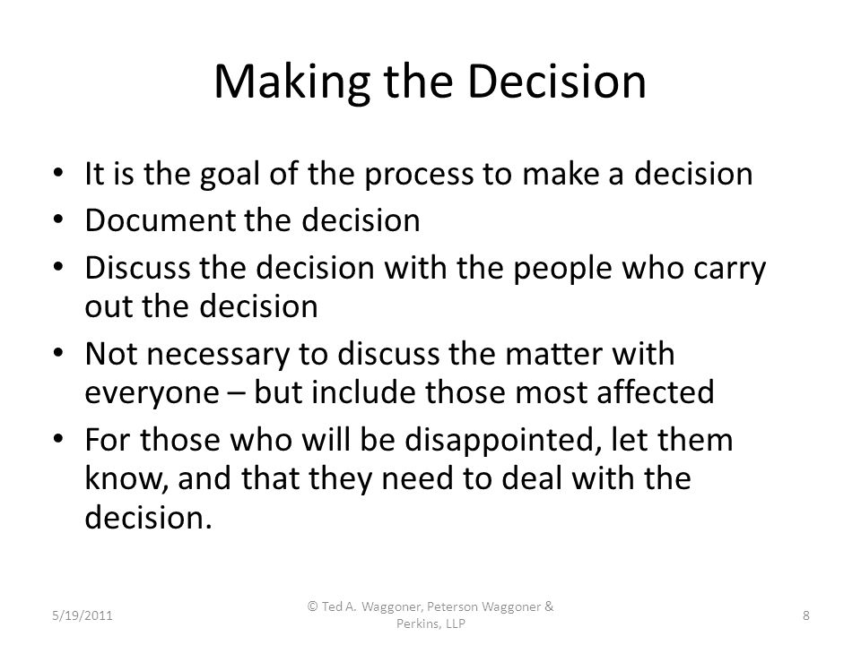 Making the Decision It is the goal of the process to make a decision Document the decision Discuss the decision with the people who carry out the decision Not necessary to discuss the matter with everyone – but include those most affected For those who will be disappointed, let them know, and that they need to deal with the decision.