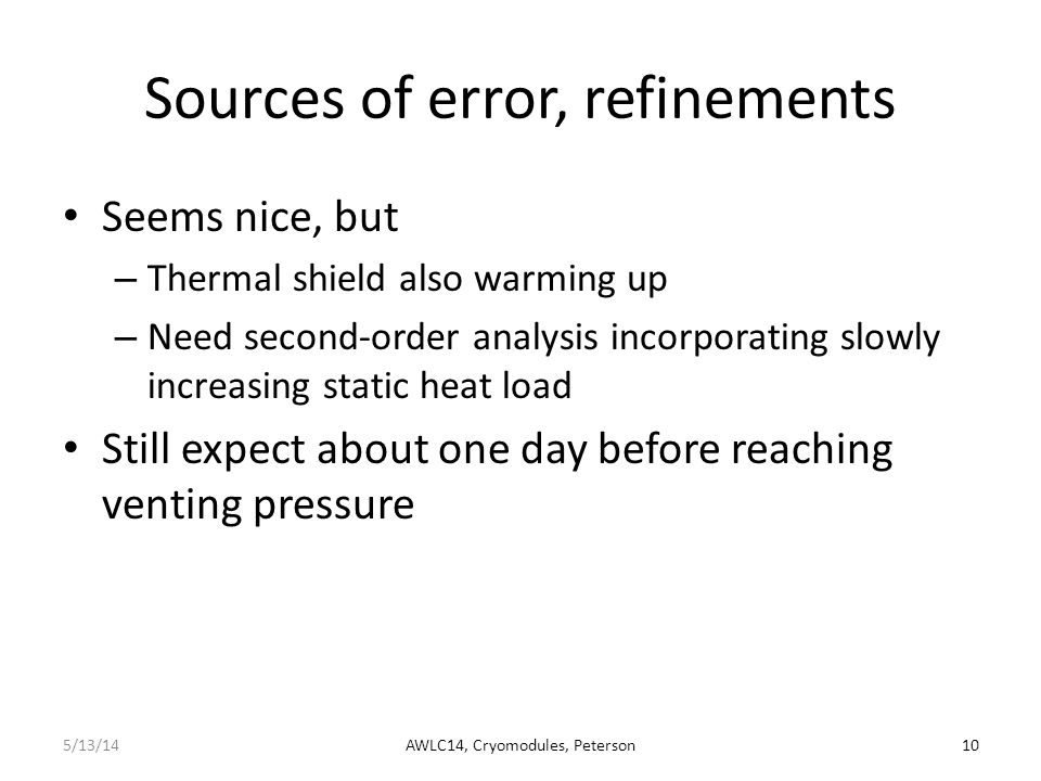 Conclusions This is just an order-of-magnitude analysis Nevertheless, it illustrates the potential of the cryomodule itself as a temporary storage volume during lack of cooling Implementation requires supply and return valves closing to provide closed volume Suggest further analysis and consideration of options – Secondary effect of slow thermal shield warm-up – Actual volumes including distribution system – Real practical venting pressures – Required valves and control for inventory management – Etc....