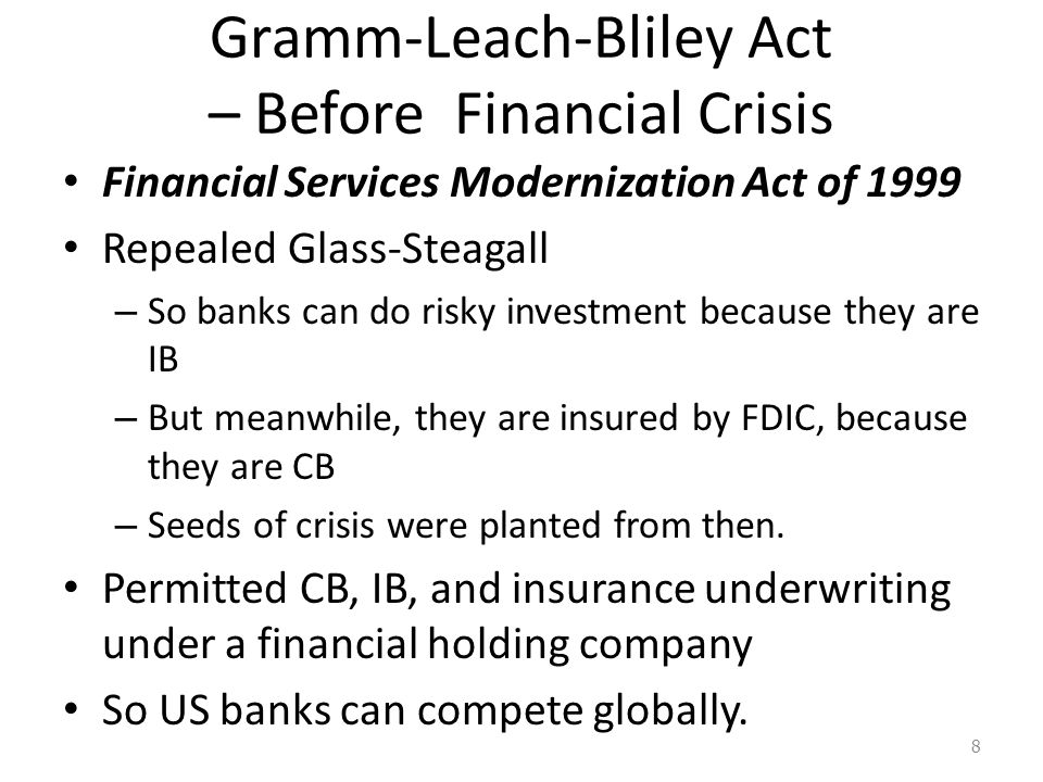 Gramm-Leach-Bliley Act – Before Financial Crisis Financial Services Modernization Act of 1999 Repealed Glass-Steagall – So banks can do risky investment because they are IB – But meanwhile, they are insured by FDIC, because they are CB – Seeds of crisis were planted from then.