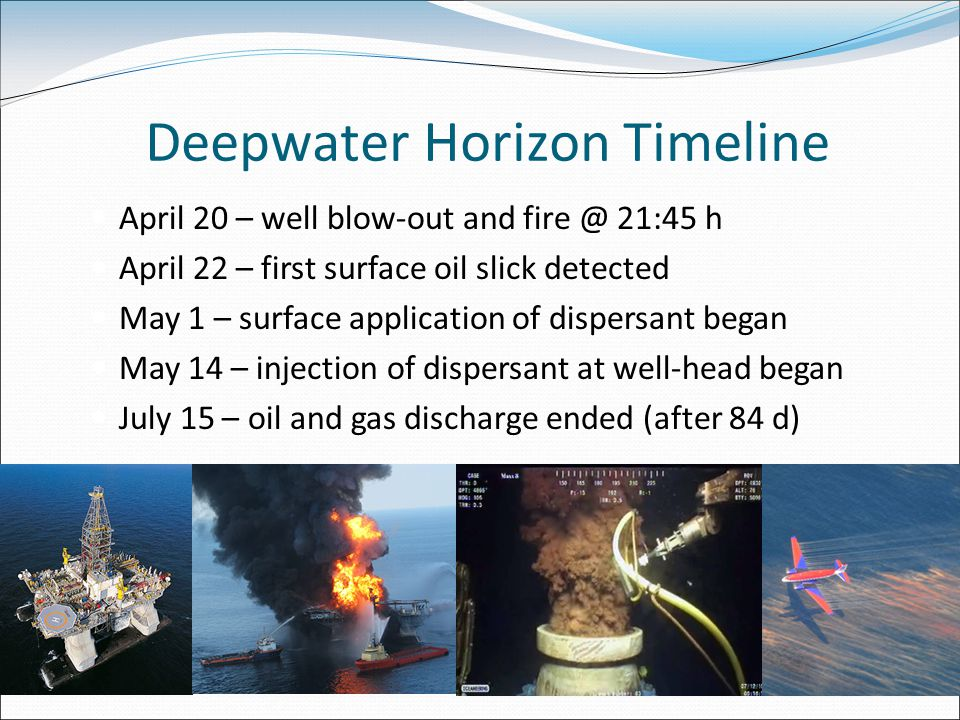 Deepwater Horizon Timeline April 20 – well blow-out and fire @ 21:45 h April 22 – first surface oil slick detected May 1 – surface application of dispersant began May 14 – injection of dispersant at well-head began July 15 – oil and gas discharge ended (after 84 d)