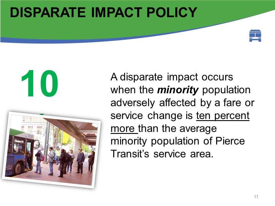 Fta circular background 11 DISPARATE IMPACT POLICY A disparate impact occurs when the minority population adversely affected by a fare or service change is ten percent more than the average minority population of Pierce Transit's service area.