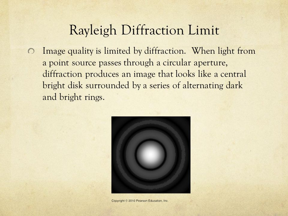 Rayleigh Diffraction Limit Image quality is limited by diffraction. When light from a point source passes through a circular aperture, diffraction pro