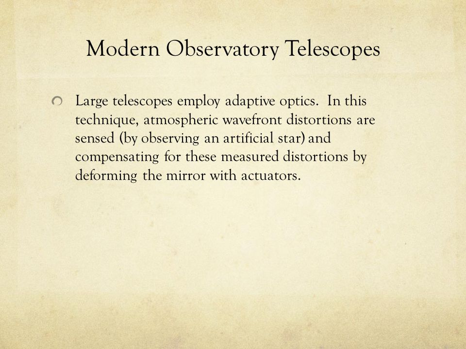 Modern Observatory Telescopes Large telescopes employ adaptive optics. In this technique, atmospheric wavefront distortions are sensed (by observing a