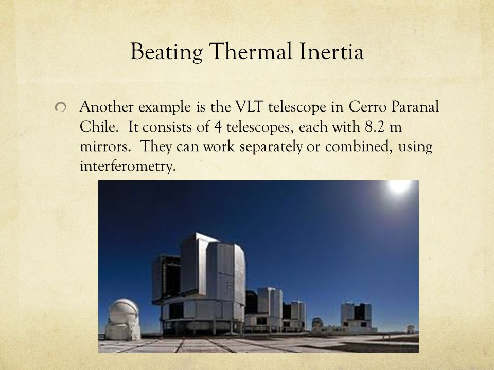 Beating Thermal Inertia Another example is the VLT telescope in Cerro Paranal Chile. It consists of 4 telescopes, each with 8.2 m mirrors. They can wo