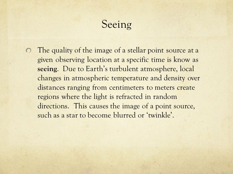 Seeing The quality of the image of a stellar point source at a given observing location at a specific time is know as seeing. Due to Earth's turbulent