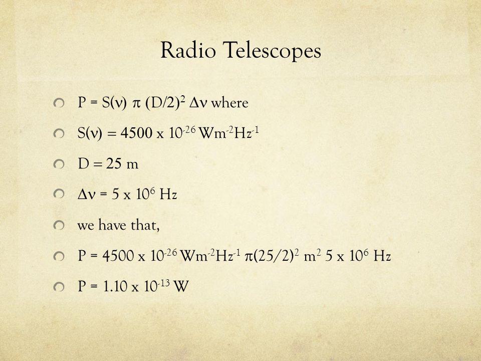 Radio Telescopes P = S(  D    where S(  x 10 -26 Wm -2 Hz -1 D  m  = 5 x 10 6 Hz we have that, P = 4500 x 10 -26 Wm -2 Hz