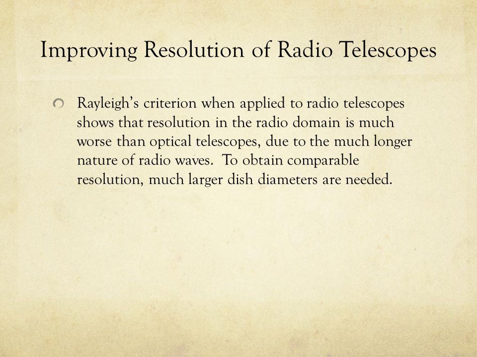Improving Resolution of Radio Telescopes Rayleigh's criterion when applied to radio telescopes shows that resolution in the radio domain is much worse
