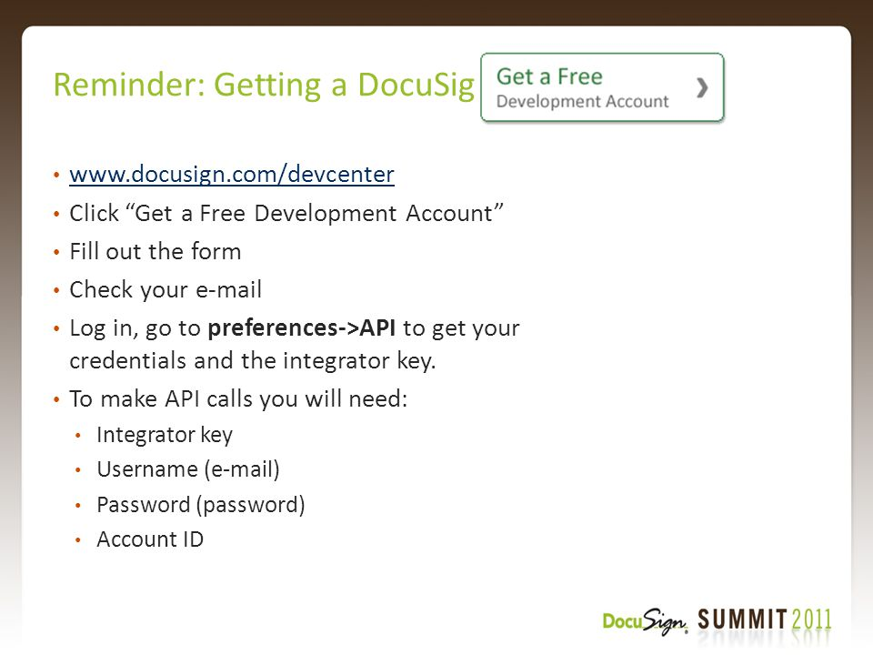 Reminder: Getting a DocuSign Sandbox www.docusign.com/devcenter Click Get a Free Development Account Fill out the form Check your e-mail Log in, go to preferences->API to get your credentials and the integrator key.