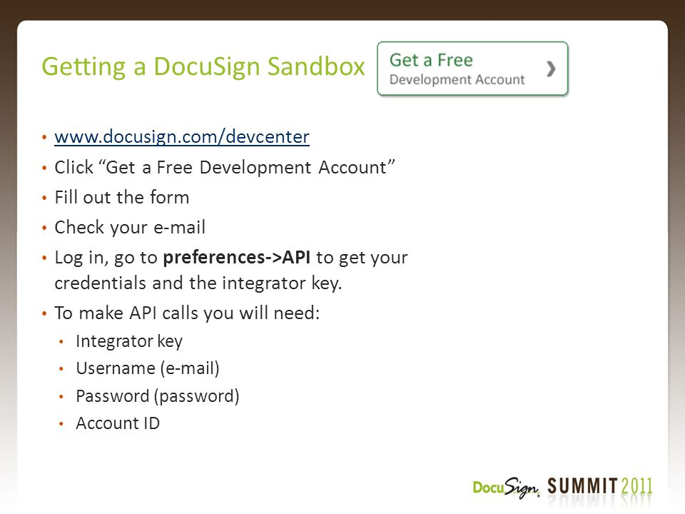 Getting a DocuSign Sandbox www.docusign.com/devcenter Click Get a Free Development Account Fill out the form Check your e-mail Log in, go to preferences->API to get your credentials and the integrator key.