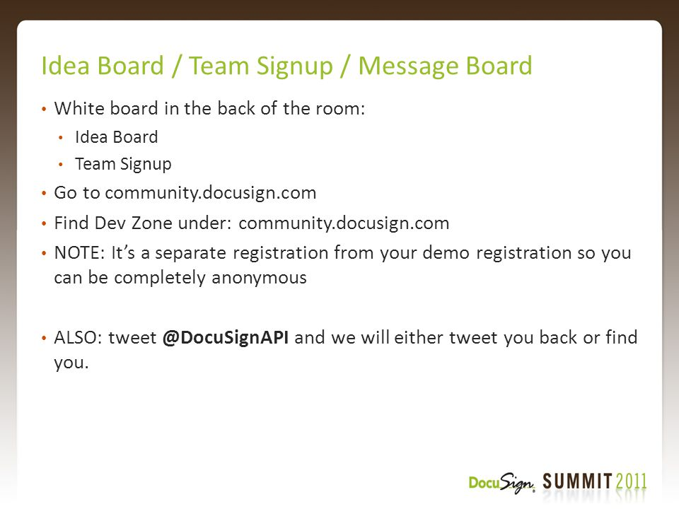 Idea Board / Team Signup / Message Board White board in the back of the room: Idea Board Team Signup Go to community.docusign.com Find Dev Zone under: community.docusign.com NOTE: It's a separate registration from your demo registration so you can be completely anonymous ALSO: tweet @DocuSignAPI and we will either tweet you back or find you.