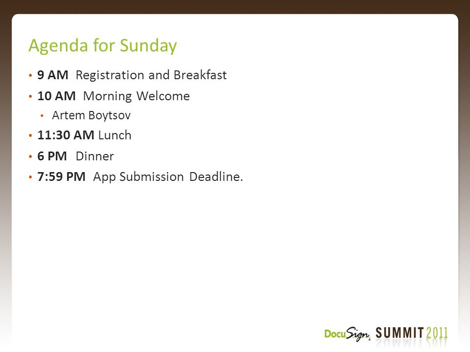 Agenda for Sunday 9 AMRegistration and Breakfast 10 AM Morning Welcome Artem Boytsov 11:30 AM Lunch 6 PMDinner 7:59 PM App Submission Deadline.