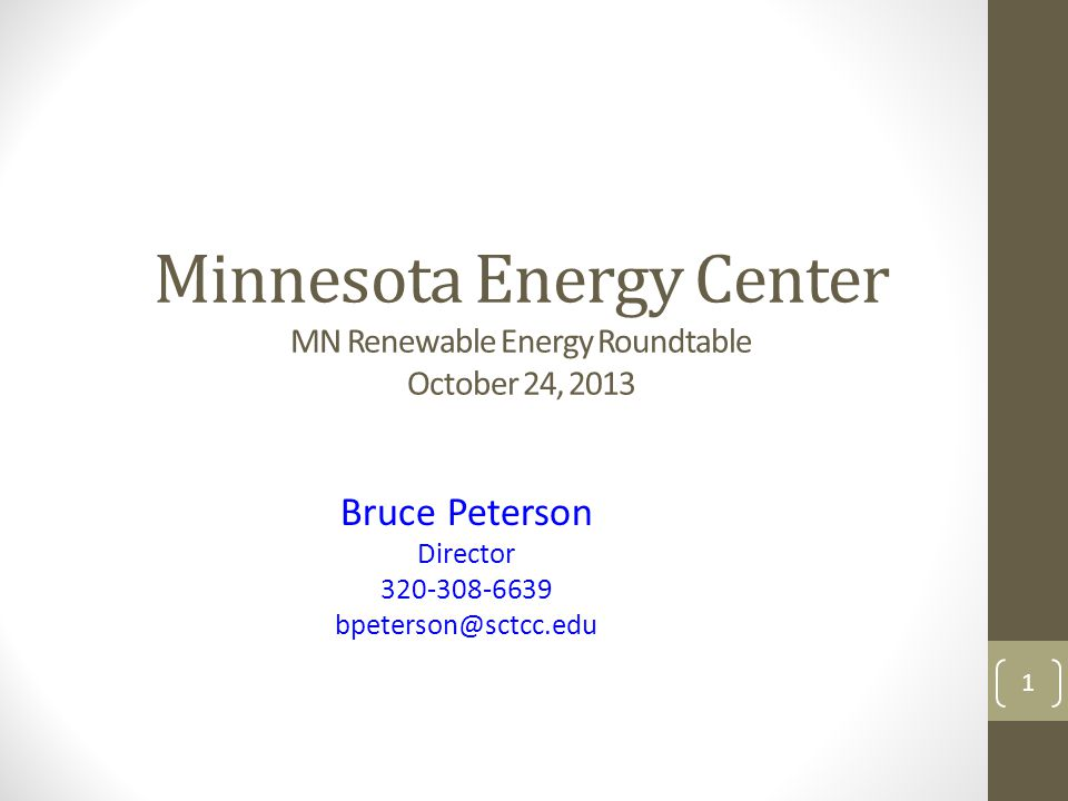 Minnesota Energy Center MN Renewable Energy Roundtable October 24, 2013 Bruce Peterson Director 320-308-6639 bpeterson@sctcc.edu 1