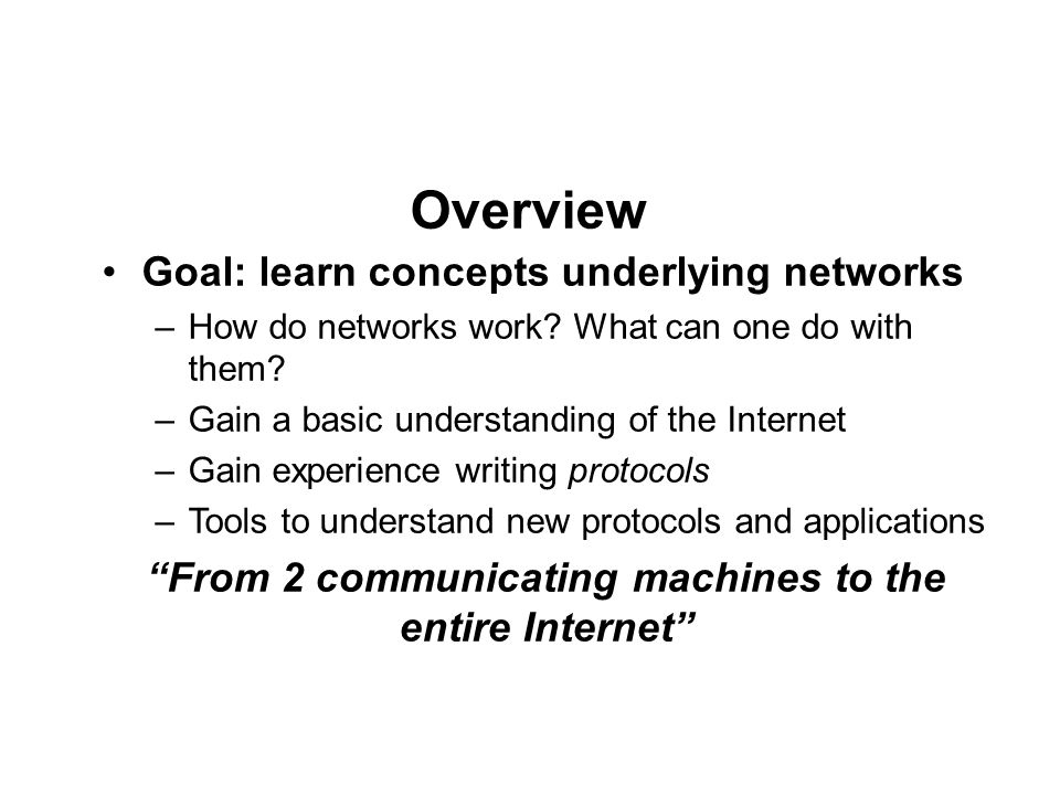 Course outline The fundamentals – Reliable/secure communications over unreliable/insecure channels – Finding paths through the network – Resource sharing – Providing common services to applications Case studies on how to use the network Content distribution, DNS, p2p, social networks, search engines Socket programming