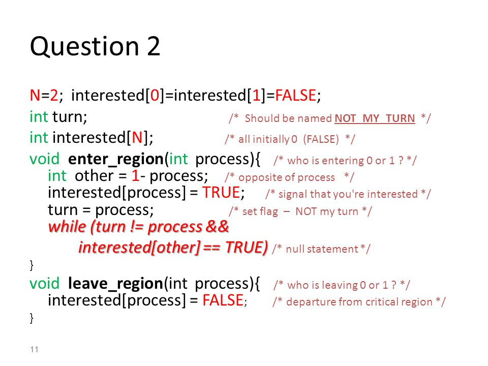 11 Question 2 N=2; interested[0]=interested[1]=FALSE; int turn; /* Should be named NOT_MY_TURN */ int interested[N]; /* all initially 0 (FALSE) */ while (turn != process && void enter_region(int process){ /* who is entering 0 or 1 .