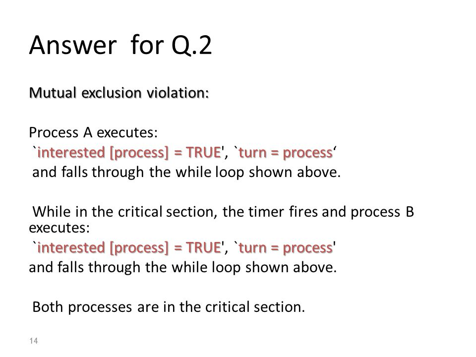 14 Answer for Q.2 Mutual exclusion violation: Process A executes: interested [process] = TRUEturn = process `interested [process] = TRUE , `turn = process' and falls through the while loop shown above.
